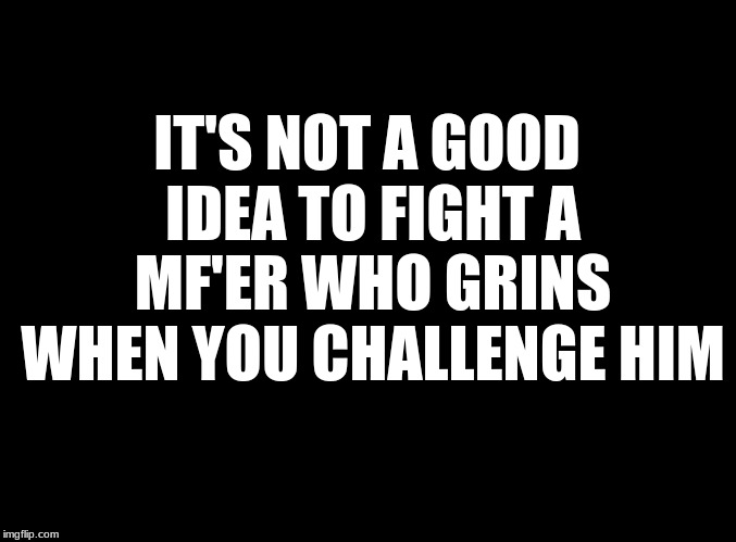 blank black | IT'S NOT A GOOD IDEA TO FIGHT A MF'ER WHO GRINS WHEN YOU CHALLENGE HIM | image tagged in good idea,fight,grin | made w/ Imgflip meme maker