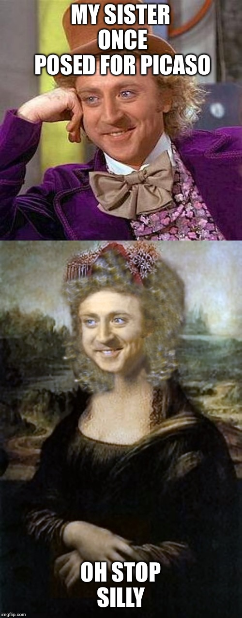 Gina Lisa | MY SISTER ONCE POSED FOR PICASO OH STOP SILLY | image tagged in memes,creepy condescending wonka,gina lisa,mac the ripper | made w/ Imgflip meme maker