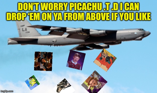 DON'T WORRY PICACHU .T .D I CAN DROP 'EM ON YA FROM ABOVE IF YOU LIKE | made w/ Imgflip meme maker