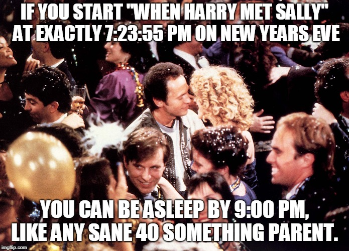 "IF YOU START ""WHEN HARRY MET SALLY"" AT EXACTLY 7:23:55 PM ON NEW YEARS EVE YOU CAN BE ASLEEP BY 9:00 PM, LIKE ANY SANE 40 SOMETHING PARENT. 