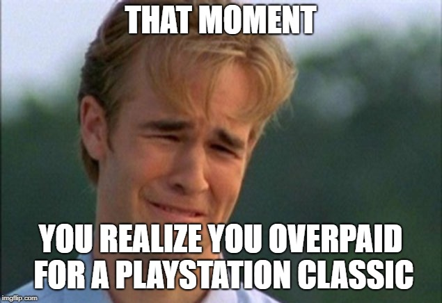 THAT MOMENT YOU REALIZE YOU OVERPAID FOR A PLAYSTATION CLASSIC | image tagged in gamer problem | made w/ Imgflip meme maker