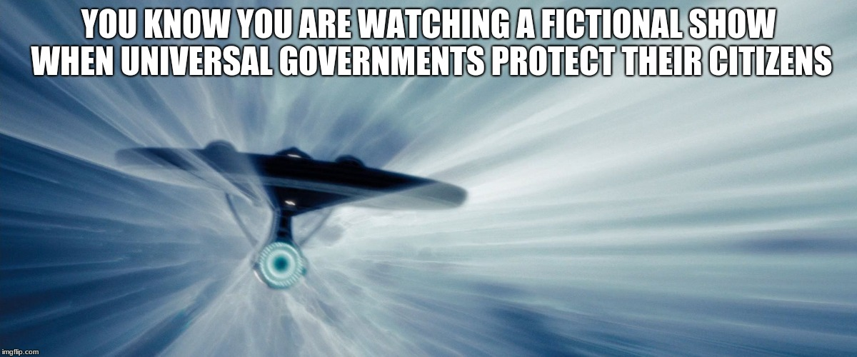 Space, we will screw that up too | YOU KNOW YOU ARE WATCHING A FICTIONAL SHOW WHEN UNIVERSAL GOVERNMENTS PROTECT THEIR CITIZENS | image tagged in enterprise warp,us out of un | made w/ Imgflip meme maker