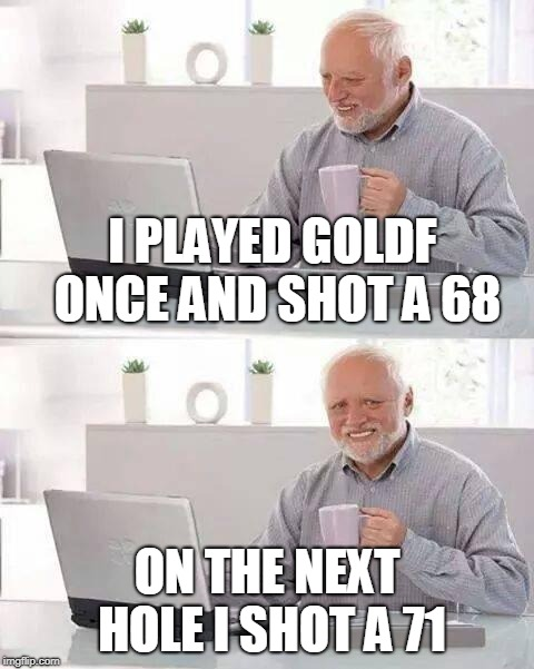 Hide the Pain Harold Meme | I PLAYED GOLDF ONCE AND SHOT A 68 ON THE NEXT HOLE I SHOT A 71 | image tagged in memes,hide the pain harold | made w/ Imgflip meme maker