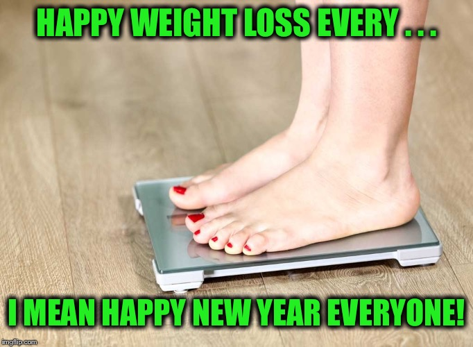 New Years Resolutions-ugh | HAPPY WEIGHT LOSS EVERY . . . I MEAN HAPPY NEW YEAR EVERYONE! | image tagged in scale,resolutions,the hardest one,to keep | made w/ Imgflip meme maker