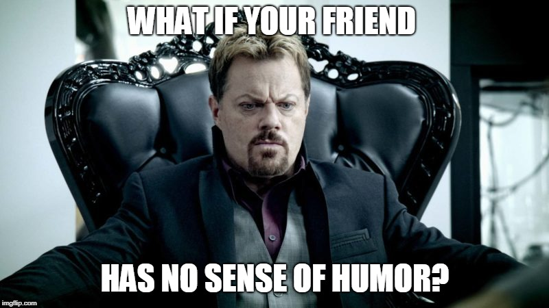 WHAT IF YOUR FRIEND HAS NO SENSE OF HUMOR? | made w/ Imgflip meme maker