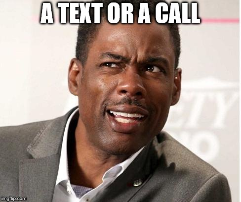 chris rock wut | A TEXT OR A CALL | image tagged in chris rock wut | made w/ Imgflip meme maker