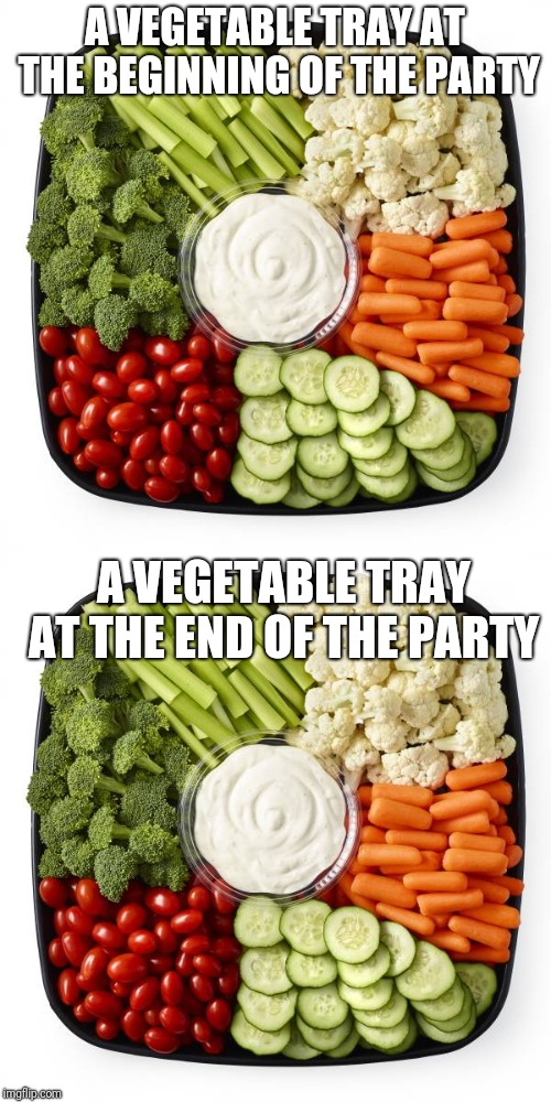 A VEGETABLE TRAY AT THE BEGINNING OF THE PARTY; A VEGETABLE TRAY AT THE END OF THE PARTY | image tagged in party,new years,christmas,easter,thanksgiving,holidays | made w/ Imgflip meme maker