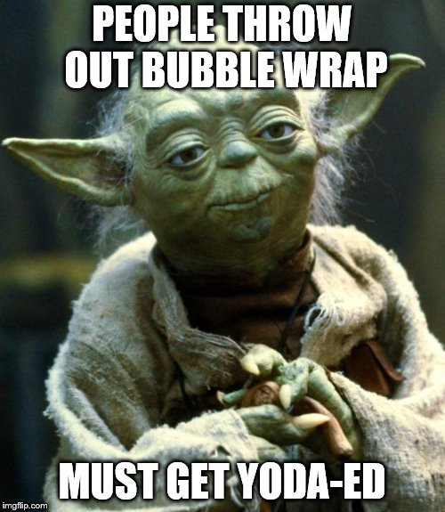 Star Wars Yoda Meme | PEOPLE THROW OUT BUBBLE WRAP MUST GET YODA-ED | image tagged in memes,star wars yoda | made w/ Imgflip meme maker