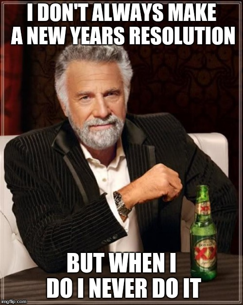The Most Interesting Man In The World Meme | I DON'T ALWAYS MAKE A NEW YEARS RESOLUTION BUT WHEN I DO I NEVER DO IT | image tagged in memes,the most interesting man in the world | made w/ Imgflip meme maker