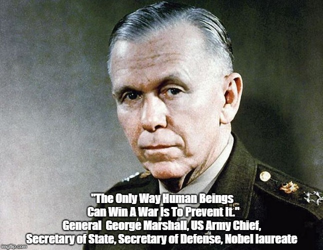 """""""The Only Way Human Beings Can Win A War Is To Prevent It."""" General  George Marshall, US Army Chief, Secretary of State, Secretary of Defens   made w/ Imgflip meme maker"""