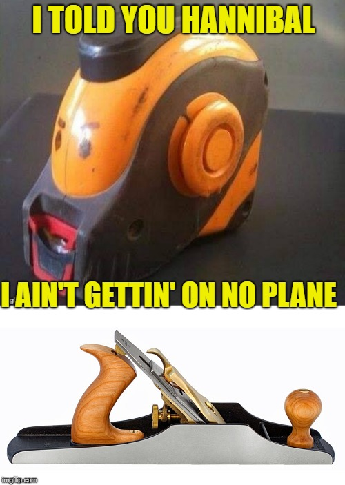 I TOLD YOU HANNIBAL I AIN'T GETTIN' ON NO PLANE | made w/ Imgflip meme maker