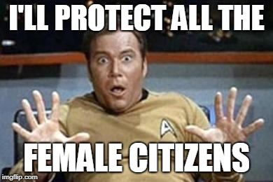 captain kirk jazz hands | I'LL PROTECT ALL THE FEMALE CITIZENS | image tagged in captain kirk jazz hands | made w/ Imgflip meme maker
