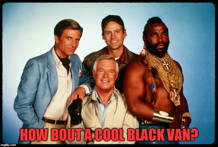 The A Team  | HOW BOUT A COOL BLACK VAN? | image tagged in the a team | made w/ Imgflip meme maker