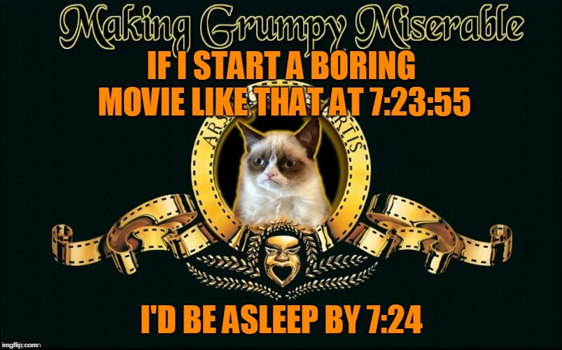 mgm grumpy | IF I START A BORING MOVIE LIKE THAT AT 7:23:55 I'D BE ASLEEP BY 7:24 | image tagged in mgm grumpy | made w/ Imgflip meme maker