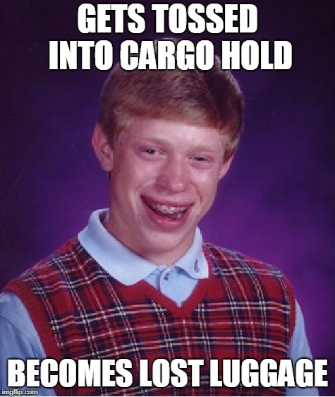 Bad Luck Brian Meme | GETS TOSSED INTO CARGO HOLD BECOMES LOST LUGGAGE | image tagged in memes,bad luck brian | made w/ Imgflip meme maker