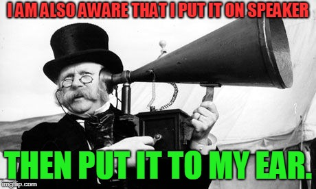 Ear Trumpet | I AM ALSO AWARE THAT I PUT IT ON SPEAKER THEN PUT IT TO MY EAR. | image tagged in ear trumpet | made w/ Imgflip meme maker