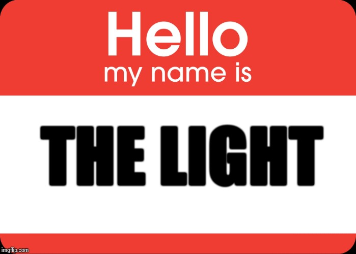 Hello My Name Is | THE LIGHT | image tagged in hello my name is | made w/ Imgflip meme maker