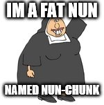 IM A FAT NUN NAMED NUN-CHUNK | made w/ Imgflip meme maker