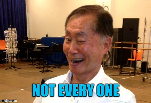 Winking George Takei | NOT EVERY ONE | image tagged in winking george takei | made w/ Imgflip meme maker