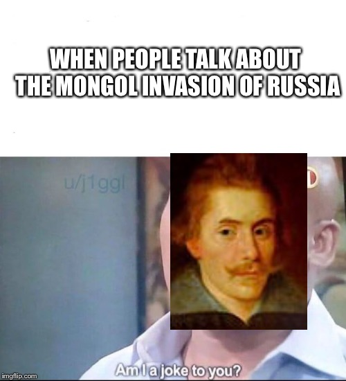 am I a joke to you |  WHEN PEOPLE TALK ABOUT THE MONGOL INVASION OF RUSSIA | image tagged in am i a joke to you | made w/ Imgflip meme maker