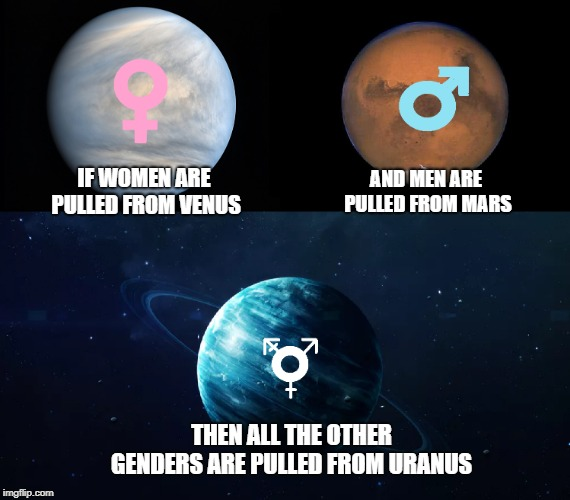 If women are pulled from Venus... | IF WOMEN ARE PULLED FROM VENUS AND MEN ARE PULLED FROM MARS THEN ALL THE OTHER GENDERS ARE PULLED FROM URANUS | image tagged in gender confusion,planets,gender symbols,funny | made w/ Imgflip meme maker