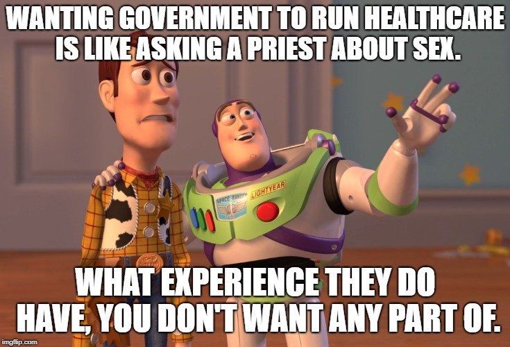 Government Is Too Dang Big | WANTING GOVERNMENT TO RUN HEALTHCARE IS LIKE ASKING A PRIEST ABOUT SEX. WHAT EXPERIENCE THEY DO HAVE, YOU DON'T WANT ANY PART OF. | image tagged in memes,x x everywhere,healthcare | made w/ Imgflip meme maker