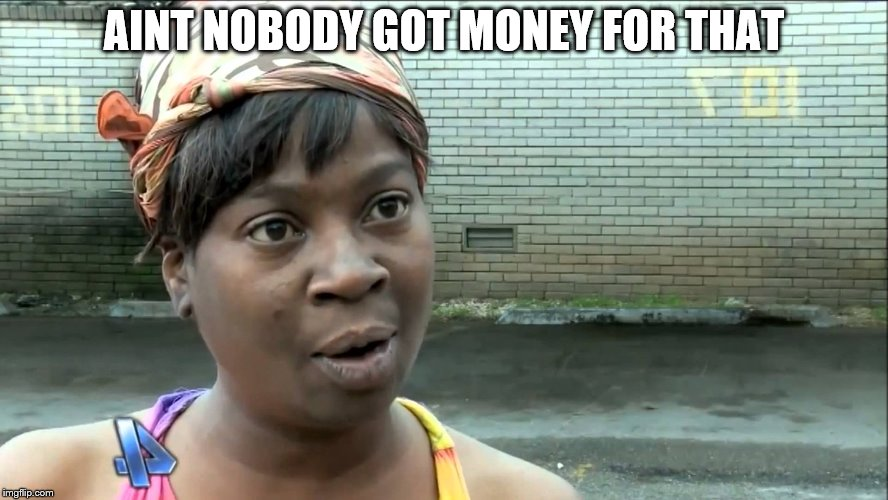 Aint Nobody Got Time | AINT NOBODY GOT MONEY FOR THAT | image tagged in aint nobody got time | made w/ Imgflip meme maker