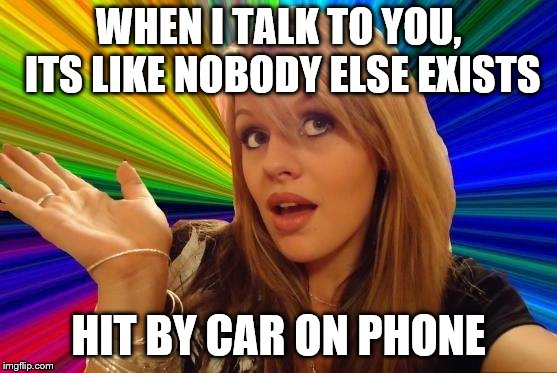 Dumb Blonde Meme | WHEN I TALK TO YOU, ITS LIKE NOBODY ELSE EXISTS HIT BY CAR ON PHONE | image tagged in memes,dumb blonde | made w/ Imgflip meme maker