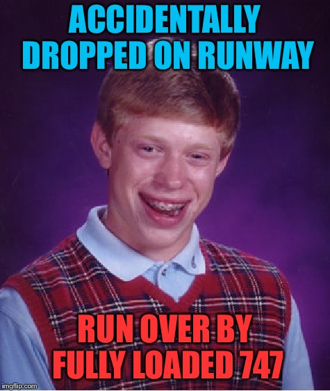 Bad Luck Brian Meme | ACCIDENTALLY DROPPED ON RUNWAY RUN OVER BY FULLY LOADED 747 | image tagged in memes,bad luck brian | made w/ Imgflip meme maker