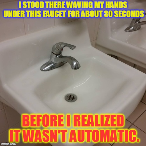 Motion activated sinks have made me retarded.  |  I STOOD THERE WAVING MY HANDS UNDER THIS FAUCET FOR ABOUT 30 SECONDS; BEFORE I REALIZED IT WASN'T AUTOMATIC. | image tagged in sink,nixieknox,memes | made w/ Imgflip meme maker