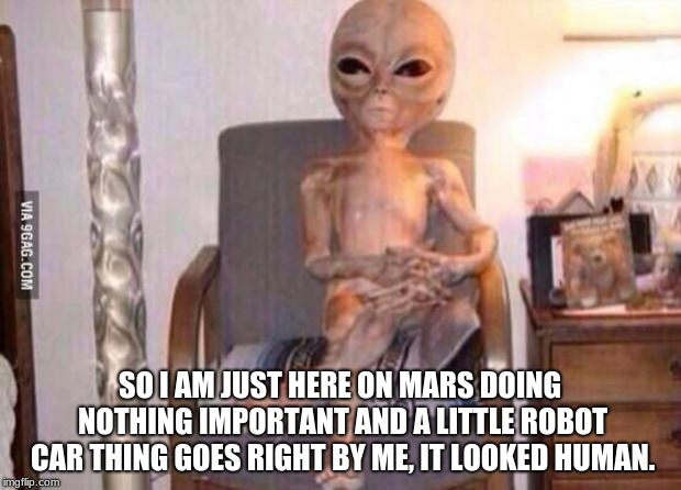 Alien interview for ancient humans, TV show.  | SO I AM JUST HERE ON MARS DOING NOTHING IMPORTANT AND A LITTLE ROBOT CAR THING GOES RIGHT BY ME, IT LOOKED HUMAN. | image tagged in high alien fma,humans,aliens,mars rover,keep humans earth bound | made w/ Imgflip meme maker