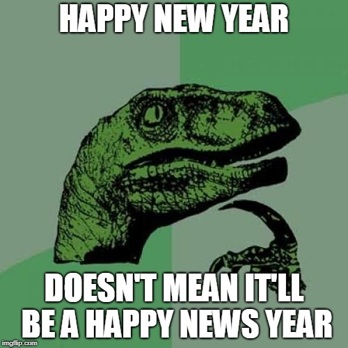 No Matter How Good A New Year 2019 Is, We Can All Rest Assured That The Media Will Let Us Know How Bad It Truly Is. | HAPPY NEW YEAR DOESN'T MEAN IT'LL BE A HAPPY NEWS YEAR | image tagged in memes,philosoraptor,news,media,fake news,happy new year | made w/ Imgflip meme maker