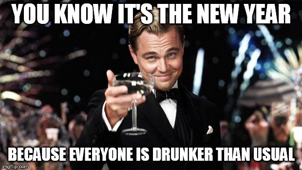 Gatsby toast  | YOU KNOW IT'S THE NEW YEAR BECAUSE EVERYONE IS DRUNKER THAN USUAL | image tagged in gatsby toast | made w/ Imgflip meme maker