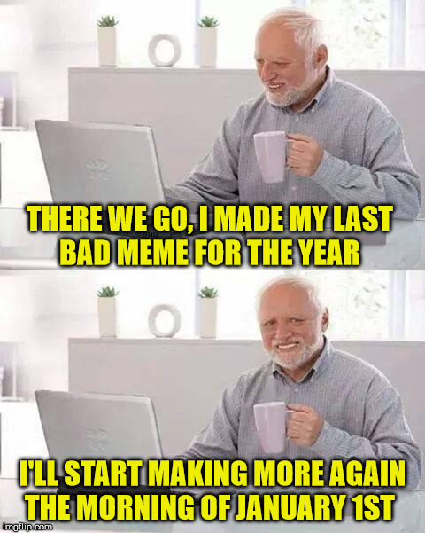 Hide the Pain Harold |  THERE WE GO, I MADE MY LAST        BAD MEME FOR THE YEAR; I'LL START MAKING MORE AGAIN    THE MORNING OF JANUARY 1ST | image tagged in memes,hide the pain harold,bad,meme,new year | made w/ Imgflip meme maker