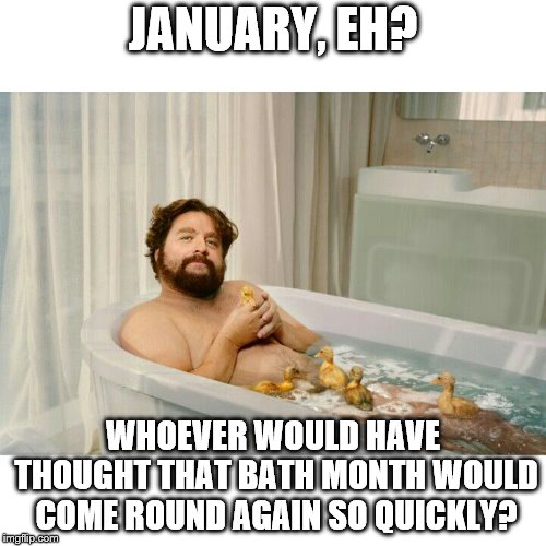 Zach Bath meme | JANUARY, EH? WHOEVER WOULD HAVE THOUGHT THAT BATH MONTH WOULD COME ROUND AGAIN SO QUICKLY? | image tagged in zach bath meme | made w/ Imgflip meme maker