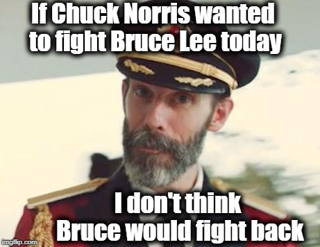 Captain Obvious | If Chuck Norris wanted to fight Bruce Lee today I don't think Bruce would fight back | image tagged in captain obvious | made w/ Imgflip meme maker