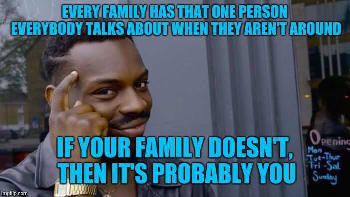 There are actually two in my family | EVERY FAMILY HAS THAT ONE PERSON EVERYBODY TALKS ABOUT WHEN THEY AREN'T AROUND IF YOUR FAMILY DOESN'T, THEN IT'S PROBABLY YOU | image tagged in memes,roll safe think about it,family,black sheep,gossip | made w/ Imgflip meme maker