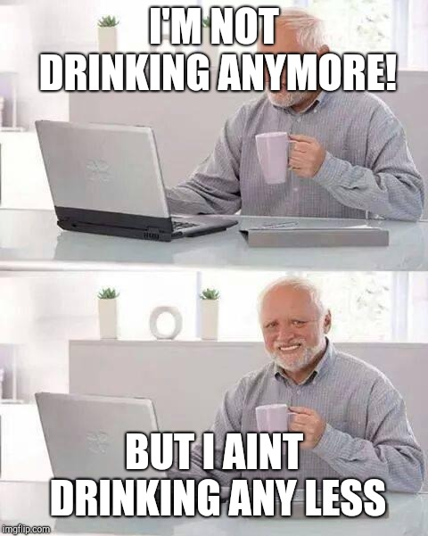 Hide the Pain Harold Meme | I'M NOT DRINKING ANYMORE! BUT I AINT DRINKING ANY LESS | image tagged in memes,hide the pain harold | made w/ Imgflip meme maker