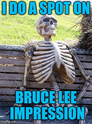Waiting Skeleton Meme | I DO A SPOT ON BRUCE LEE IMPRESSION | image tagged in memes,waiting skeleton | made w/ Imgflip meme maker