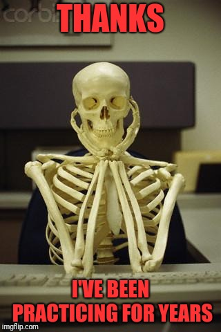 Waiting Skeleton | THANKS I'VE BEEN PRACTICING FOR YEARS | image tagged in waiting skeleton | made w/ Imgflip meme maker