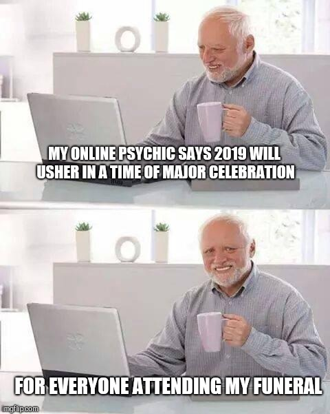 Hide the Pain Harold Meme | MY ONLINE PSYCHIC SAYS 2019 WILL USHER IN A TIME OF MAJOR CELEBRATION FOR EVERYONE ATTENDING MY FUNERAL | image tagged in memes,hide the pain harold | made w/ Imgflip meme maker