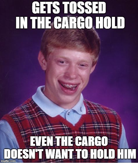 Bad Luck Brian Meme | GETS TOSSED IN THE CARGO HOLD EVEN THE CARGO DOESN'T WANT TO HOLD HIM | image tagged in memes,bad luck brian | made w/ Imgflip meme maker