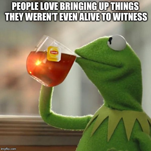 But Thats None Of My Business Meme | PEOPLE LOVE BRINGING UP THINGS THEY WEREN'T EVEN ALIVE TO WITNESS | image tagged in memes,but thats none of my business,kermit the frog | made w/ Imgflip meme maker
