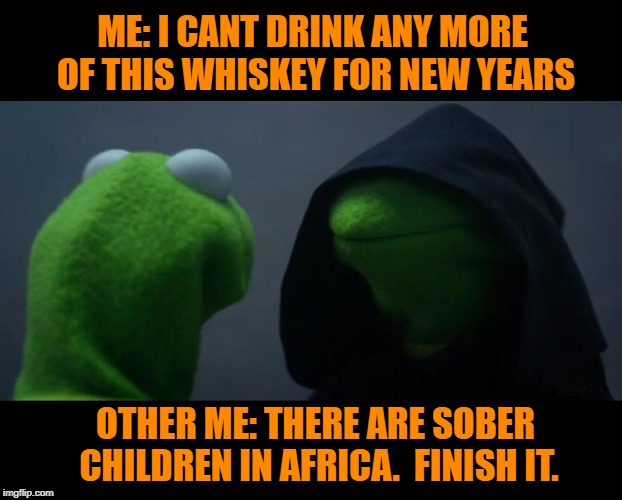 NYE Drunk explained |  ME: I CANT DRINK ANY MORE OF THIS WHISKEY FOR NEW YEARS; OTHER ME: THERE ARE SOBER CHILDREN IN AFRICA.  FINISH IT. | image tagged in happy new year,funny memes,dank memes | made w/ Imgflip meme maker