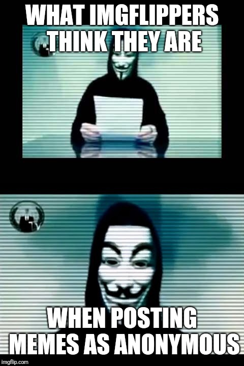 Only In Their Minds | WHAT IMGFLIPPERS THINK THEY ARE WHEN POSTING MEMES AS ANONYMOUS | image tagged in anonymous,brave v irl,meme | made w/ Imgflip meme maker