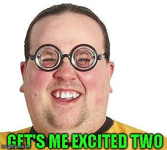 Nerd glasses | GET'S ME EXCITED TWO | image tagged in nerd glasses | made w/ Imgflip meme maker