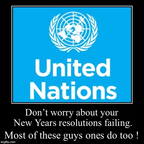 While we're 'talking shop'. | Don't worry about your New Years resolutions failing. | Most of these guys ones do too ! | image tagged in funny,demotivationals,united nations,failure,new year resolutions,resolution | made w/ Imgflip demotivational maker
