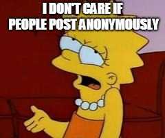 Meh | I DON'T CARE IF PEOPLE POST ANONYMOUSLY | image tagged in meh | made w/ Imgflip meme maker