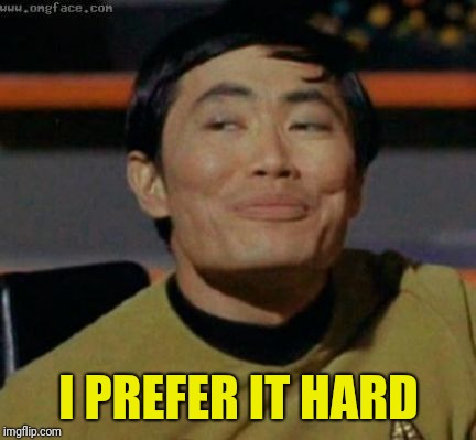 sulu | I PREFER IT HARD | image tagged in sulu | made w/ Imgflip meme maker