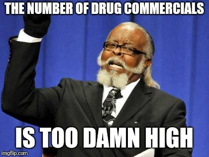 Too Damn High Meme | THE NUMBER OF DRUG COMMERCIALS IS TOO DAMN HIGH | image tagged in memes,too damn high | made w/ Imgflip meme maker